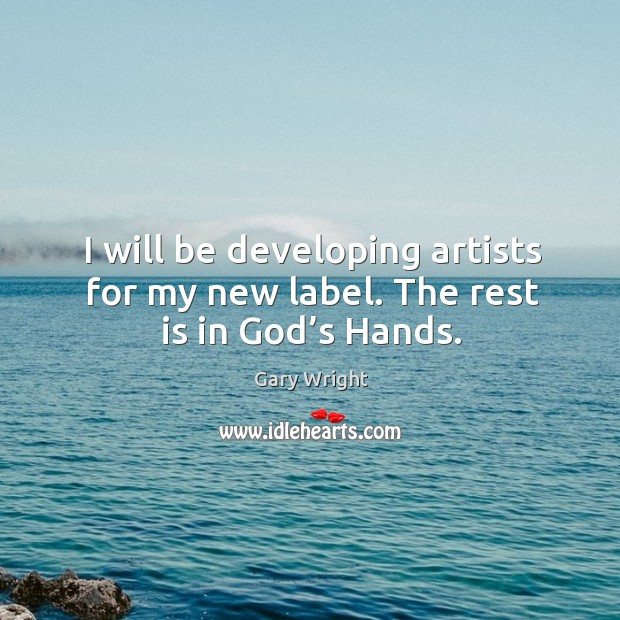 Image, I will be developing artists for my new label. The rest is in God's hands.