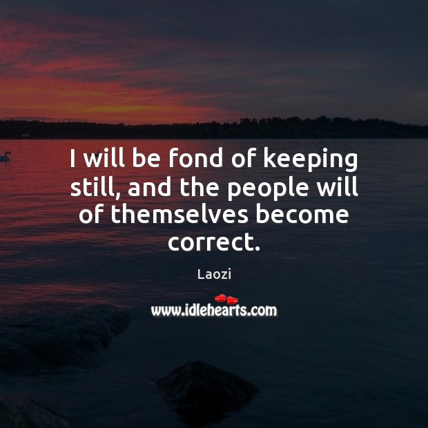 I will be fond of keeping still, and the people will of themselves become correct. Image