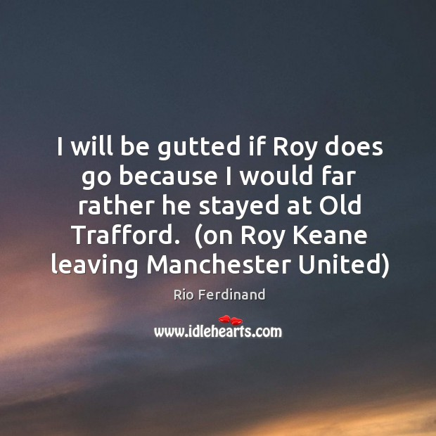 I will be gutted if Roy does go because I would far Rio Ferdinand Picture Quote