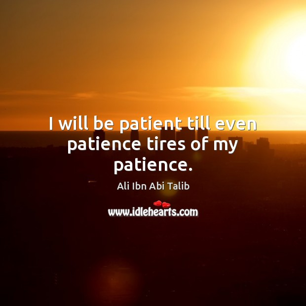 I will be patient till even patience tires of my patience. Ali Ibn Abi Talib Picture Quote