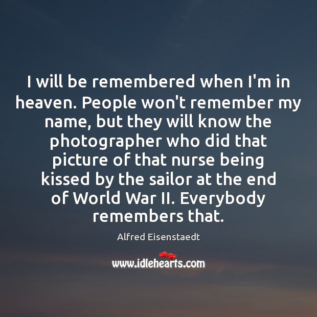 Image, I will be remembered when I'm in heaven. People won't remember my