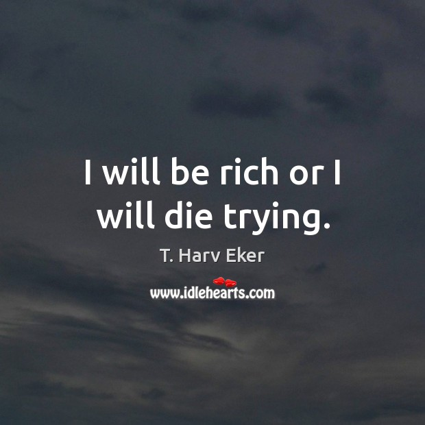 I will be rich or I will die trying. Image