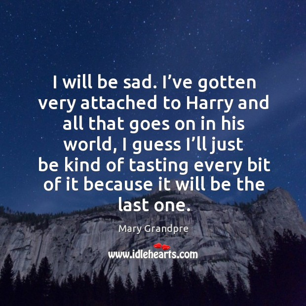 I will be sad. I've gotten very attached to harry and all that goes on in his world Image