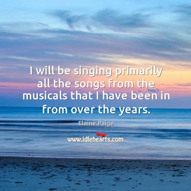 I will be singing primarily all the songs from the musicals that I have been in from over the years. Elaine Paige Picture Quote