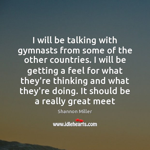 I will be talking with gymnasts from some of the other countries. Shannon Miller Picture Quote
