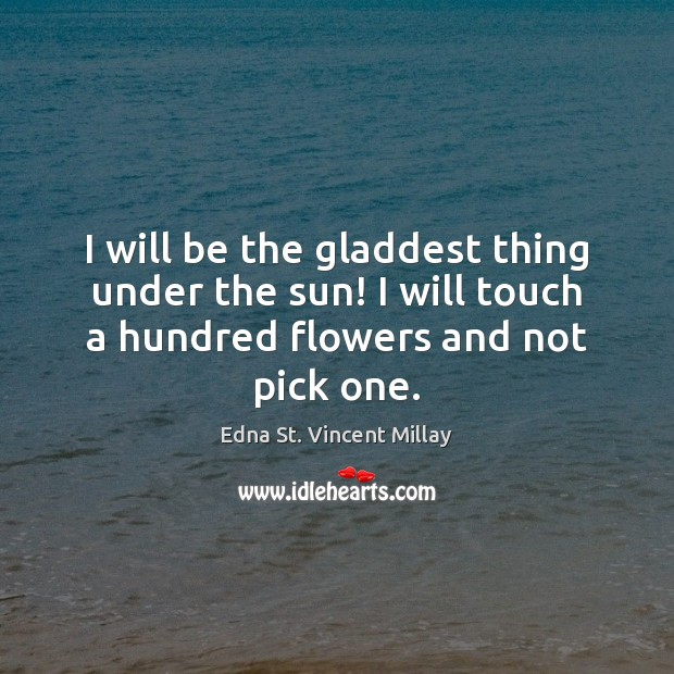I will be the gladdest thing under the sun! I will touch Edna St. Vincent Millay Picture Quote