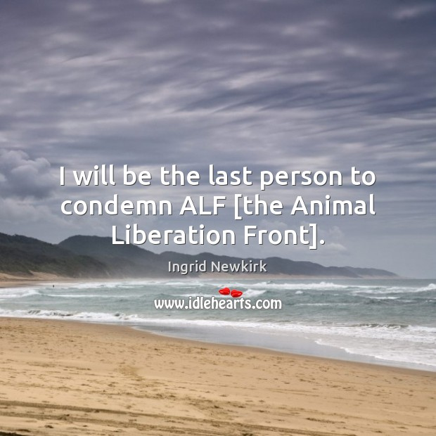 I will be the last person to condemn ALF [the Animal Liberation Front]. Image