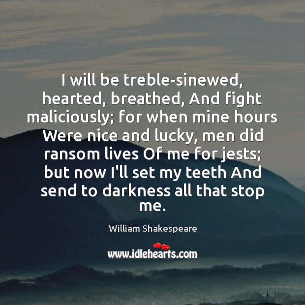 Image, I will be treble-sinewed, hearted, breathed, And fight maliciously; for when mine
