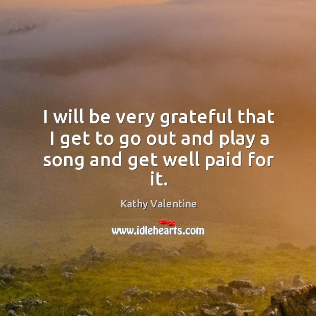 I will be very grateful that I get to go out and play a song and get well paid for it. Kathy Valentine Picture Quote
