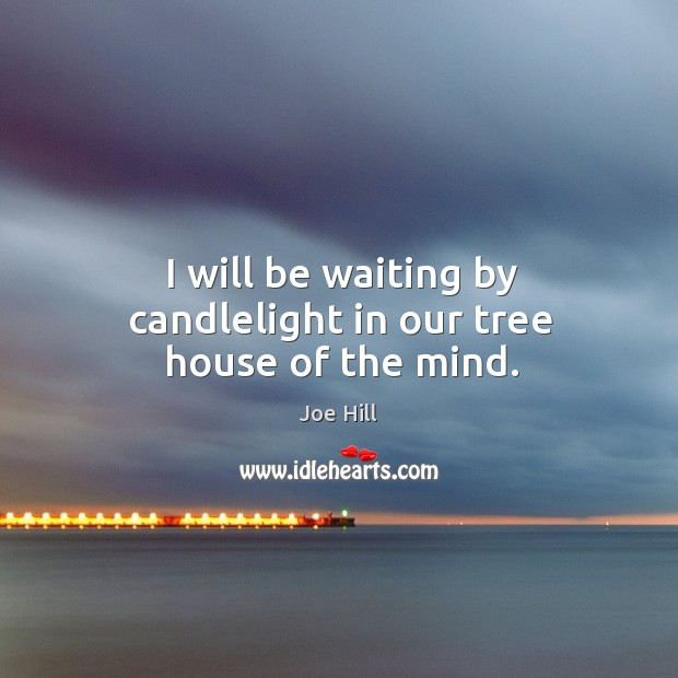 I will be waiting by candlelight in our tree house of the mind. Joe Hill Picture Quote