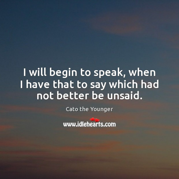 I will begin to speak, when I have that to say which had not better be unsaid. Image