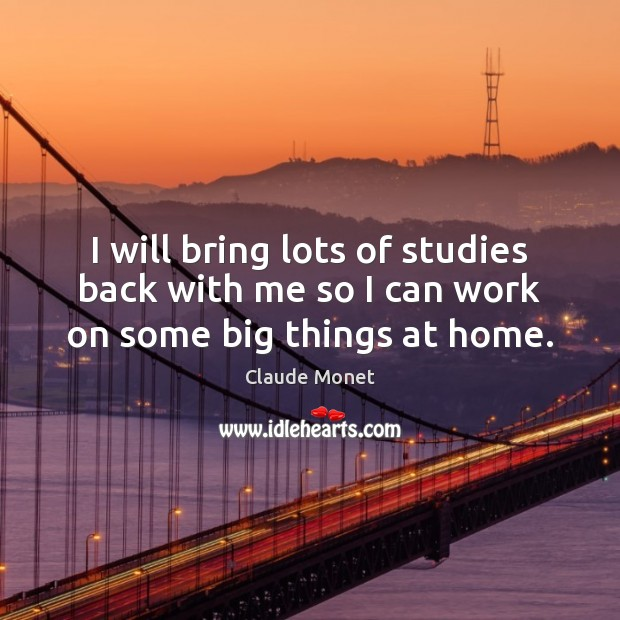I will bring lots of studies back with me so I can work on some big things at home. Claude Monet Picture Quote
