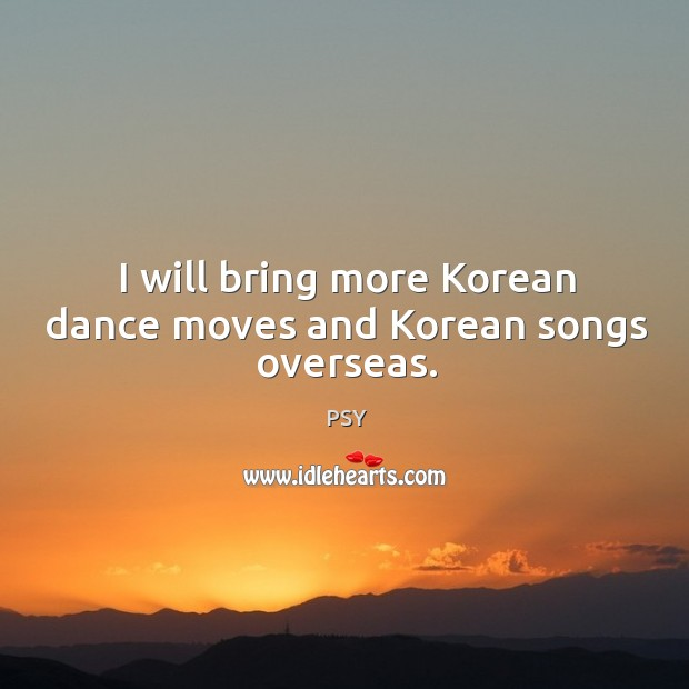 I will bring more Korean dance moves and Korean songs overseas. Image