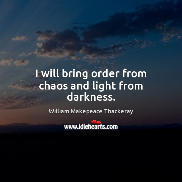 I will bring order from chaos and light from darkness. Image