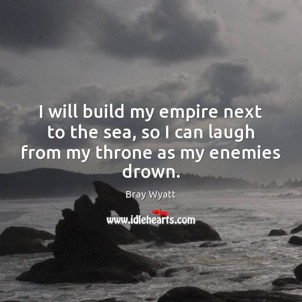 I will build my empire next to the sea, so I can laugh from my throne as my enemies drown. Image