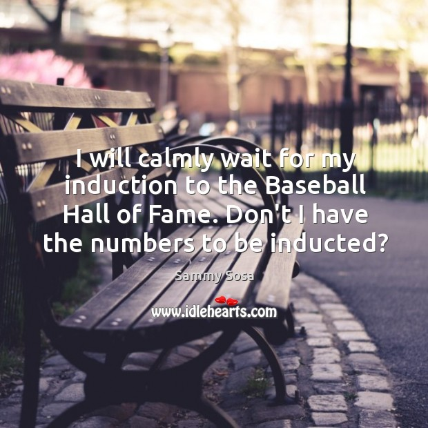 I will calmly wait for my induction to the Baseball Hall of Image
