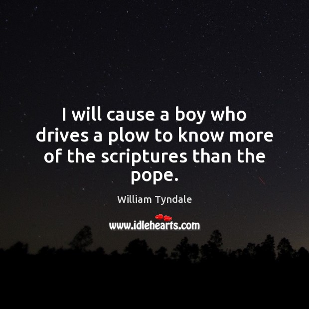 I will cause a boy who drives a plow to know more of the scriptures than the pope. Image