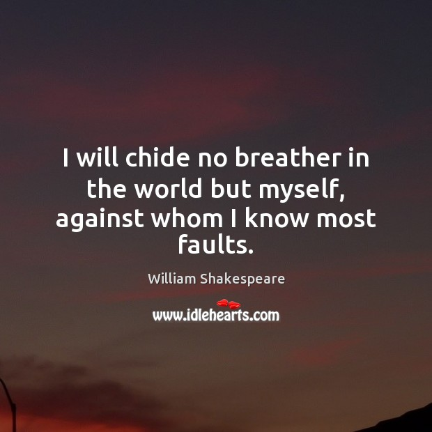 I will chide no breather in the world but myself, against whom I know most faults. Image