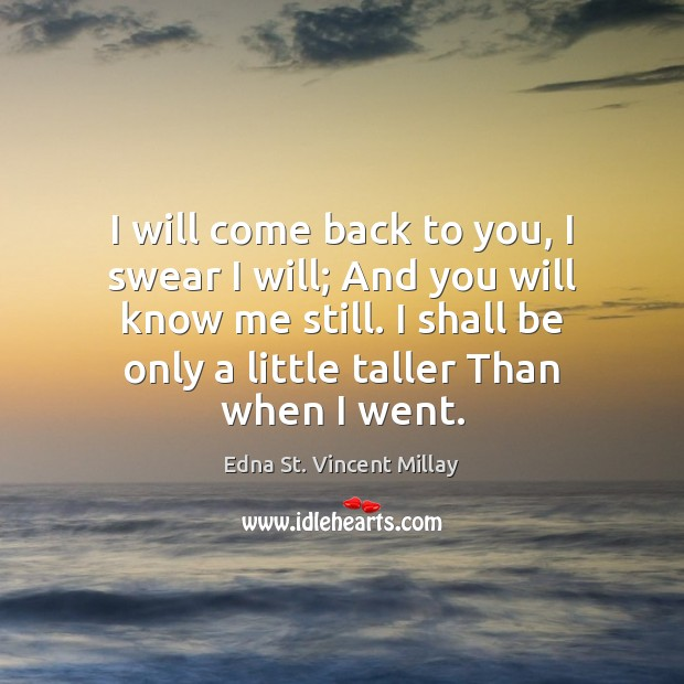 I will come back to you, I swear I will; And you Edna St. Vincent Millay Picture Quote
