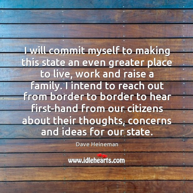 I will commit myself to making this state an even greater place to live, work and raise a family. Dave Heineman Picture Quote