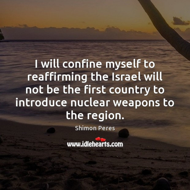 I will confine myself to reaffirming the Israel will not be the Shimon Peres Picture Quote