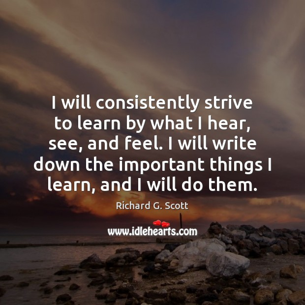I will consistently strive to learn by what I hear, see, and Richard G. Scott Picture Quote