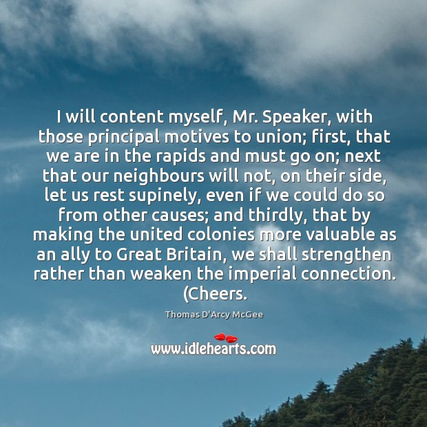 Thomas D'Arcy McGee Picture Quote image saying: I will content myself, Mr. Speaker, with those principal motives to union;
