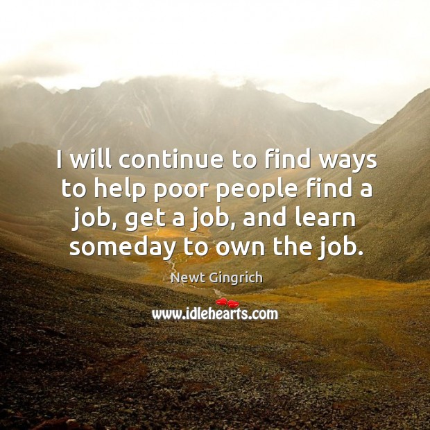 I will continue to find ways to help poor people find a job, get a job, and learn someday to own the job. Image
