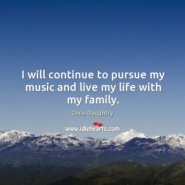 I will continue to pursue my music and live my life with my family. Image