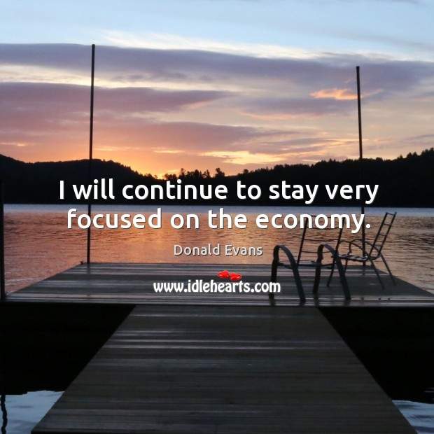 I will continue to stay very focused on the economy. Donald Evans Picture Quote