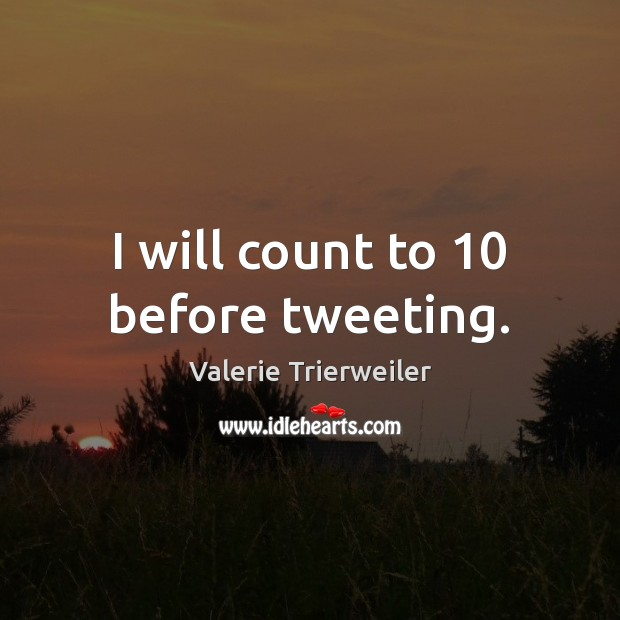 I will count to 10 before tweeting. Image