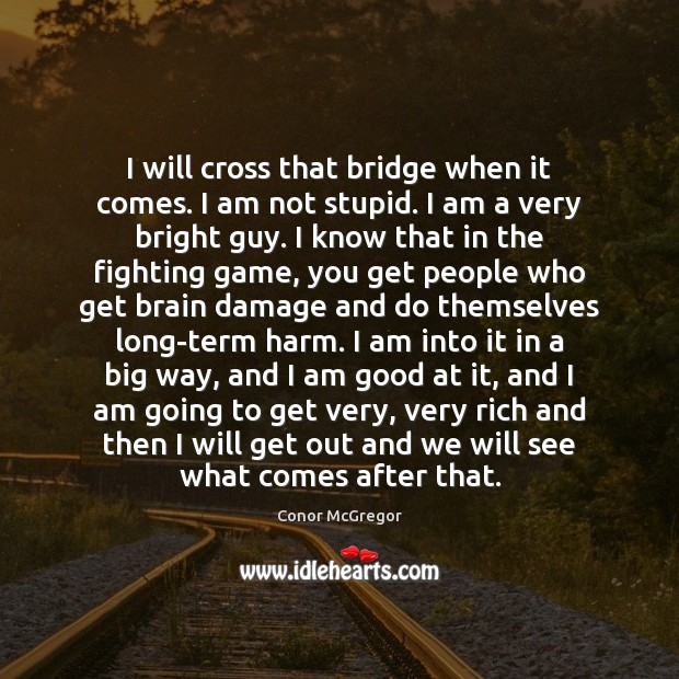 Image, I will cross that bridge when it comes. I am not stupid.