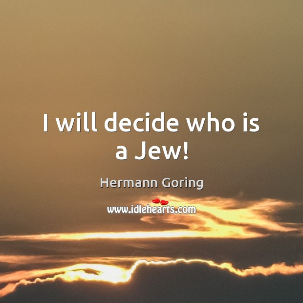 I will decide who is a Jew! Hermann Goring Picture Quote