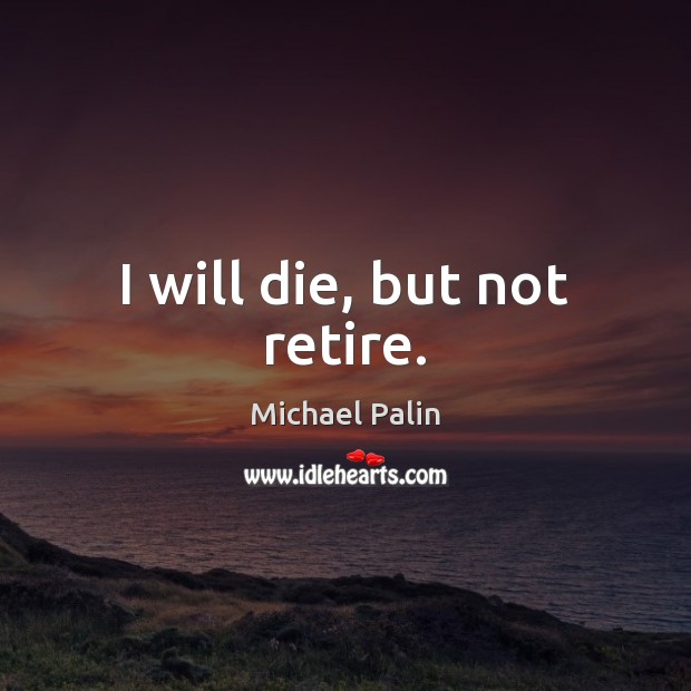I will die, but not retire. Michael Palin Picture Quote