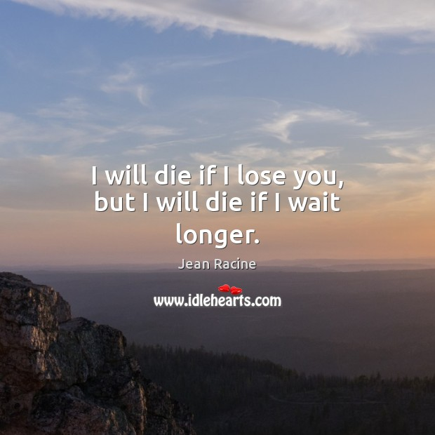 Image, I will die if I lose you, but I will die if I wait longer.