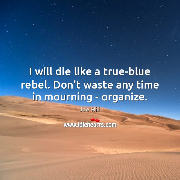 I will die like a true-blue rebel. Don't waste any time in mourning – organize. Joe Hill Picture Quote
