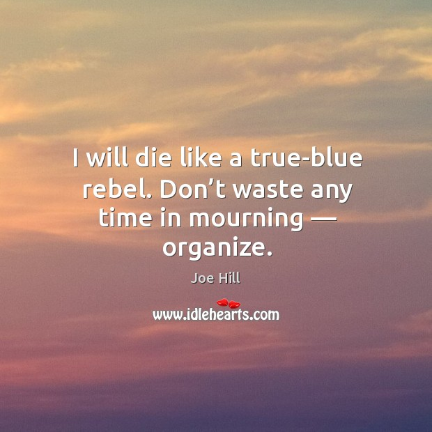 I will die like a true-blue rebel. Don't waste any time in mourning — organize. Joe Hill Picture Quote