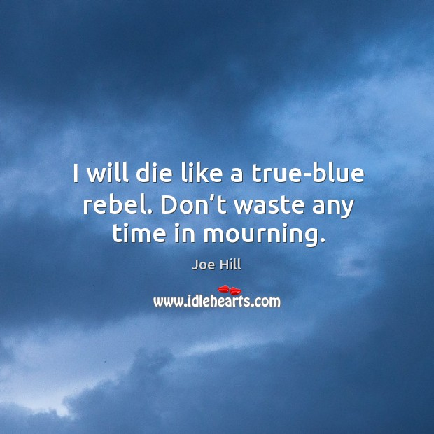 I will die like a true-blue rebel. Don't waste any time in mourning. Joe Hill Picture Quote