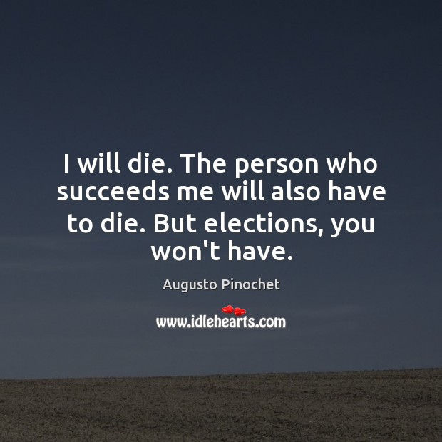 I will die. The person who succeeds me will also have to Augusto Pinochet Picture Quote