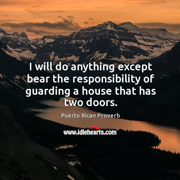 I will do anything except bear the responsibility of guarding a house that has two doors. Puerto Rican Proverbs Image