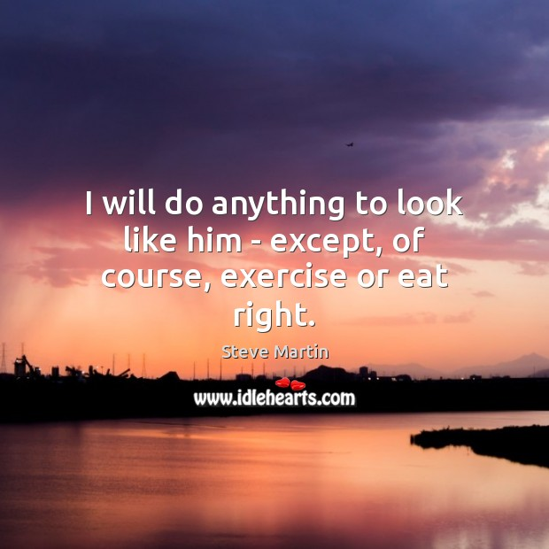 I will do anything to look like him – except, of course, exercise or eat right. Exercise Quotes Image