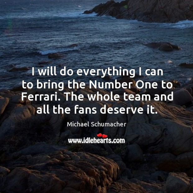 Image, I will do everything I can to bring the number one to ferrari. The whole team and all the fans deserve it.