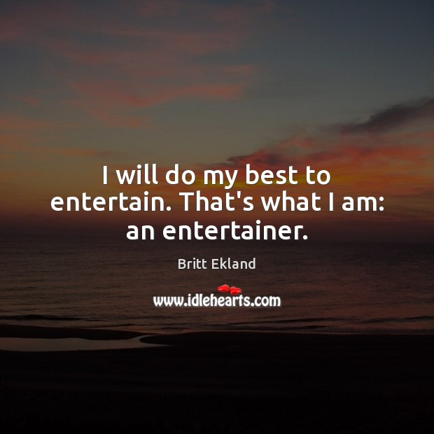 I will do my best to entertain. That's what I am: an entertainer. Britt Ekland Picture Quote