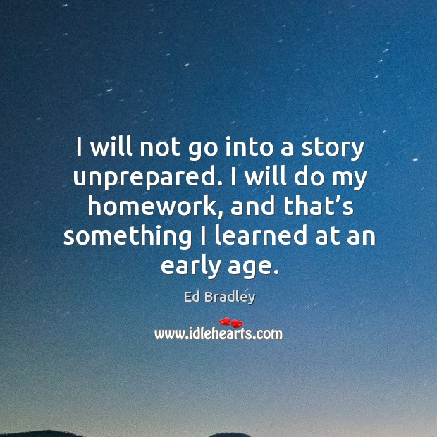 I will do my homework, and that's something I learned at an early age. Image