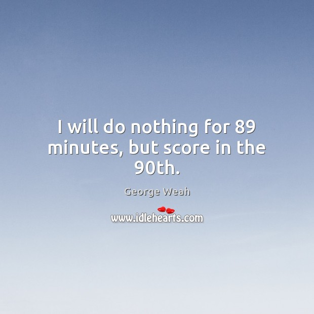 I will do nothing for 89 minutes, but score in the 90th. Image