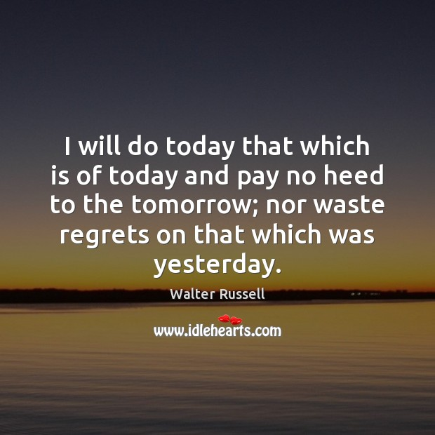 I will do today that which is of today and pay no Walter Russell Picture Quote