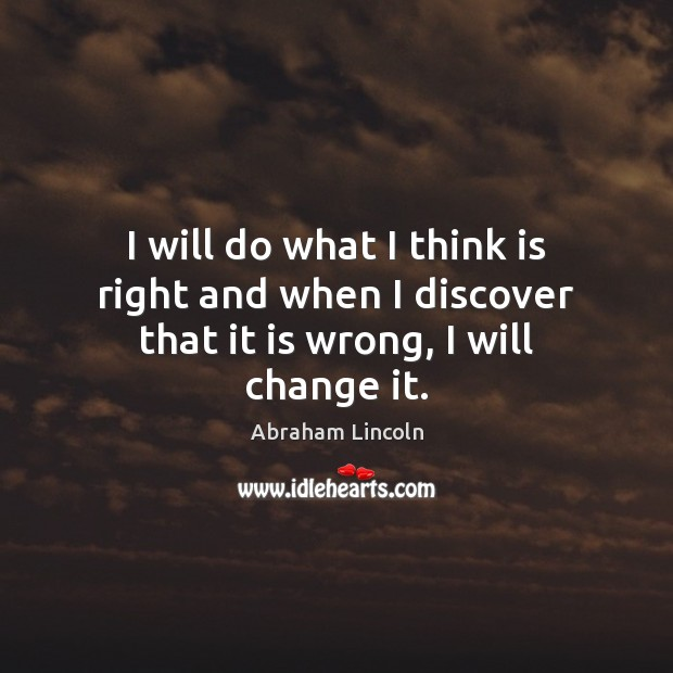 Image, I will do what I think is right and when I discover that it is wrong, I will change it.