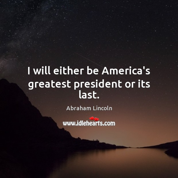 Image, I will either be America's greatest president or its last.