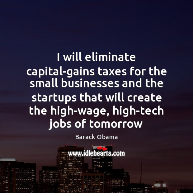 Image, I will eliminate capital-gains taxes for the small businesses and the startups