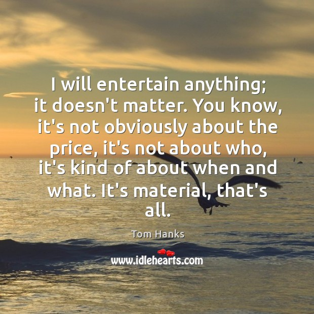 I will entertain anything; it doesn't matter. You know, it's not obviously Image